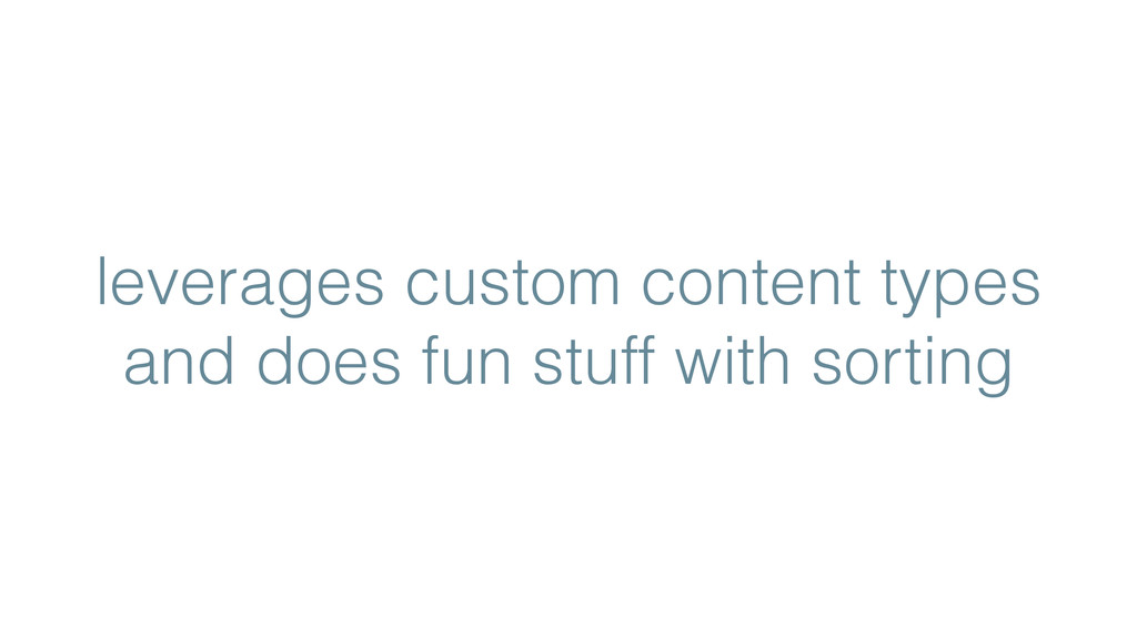 leverages custom content types and does fun stu...