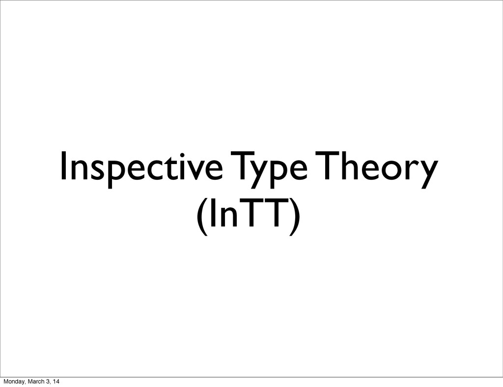 Inspective Type Theory (InTT) Monday, March 3, ...
