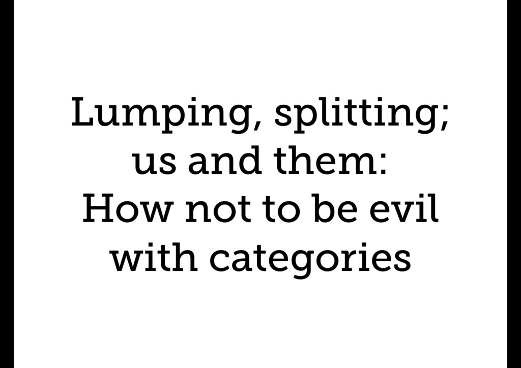 Lumping, splitting; us and them: How not to be ...
