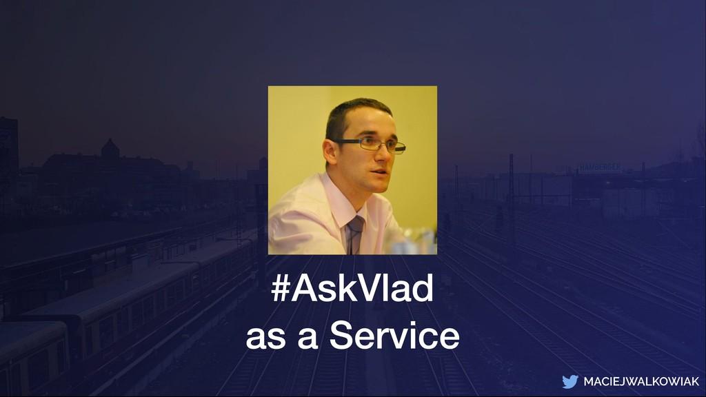 MACIEJWALKOWIAK #AskVlad as a Service