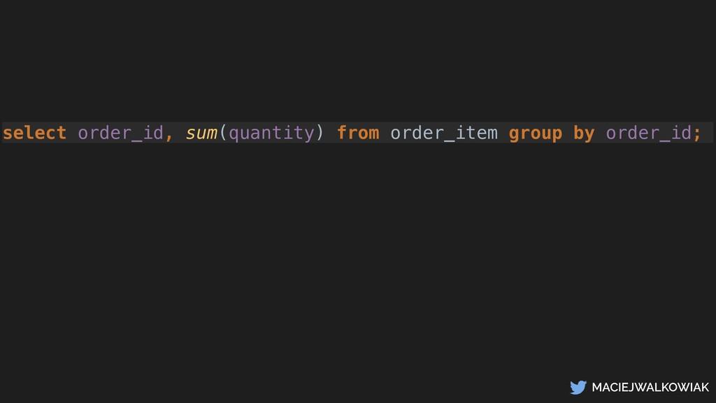 MACIEJWALKOWIAK select order_id, sum(quantity) ...
