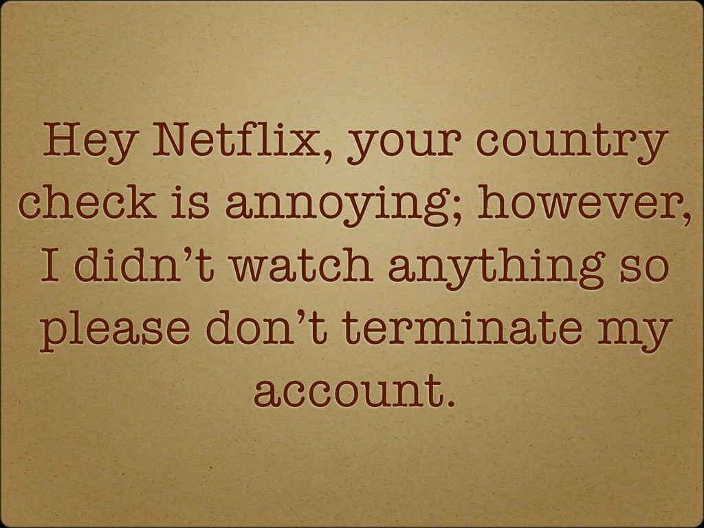 Hey Netflix, your country check is annoying; ho...