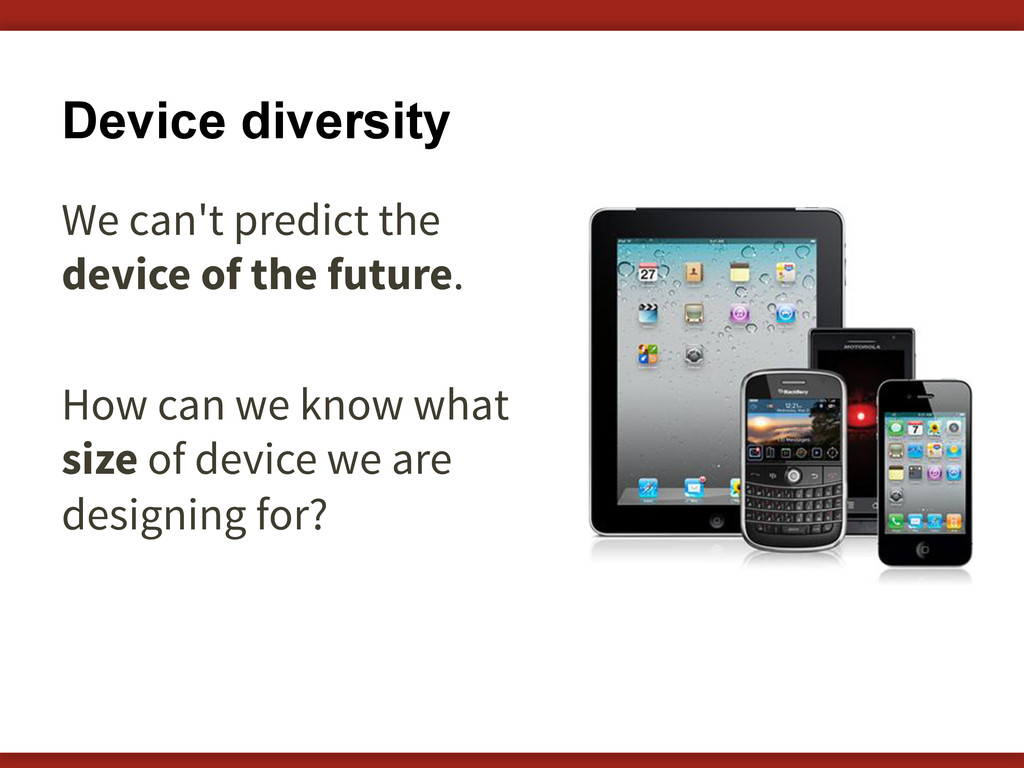 Device diversity We can't predict the device of...