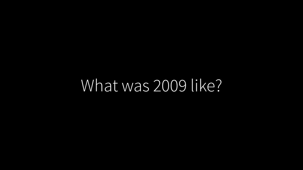What was 2009 like?