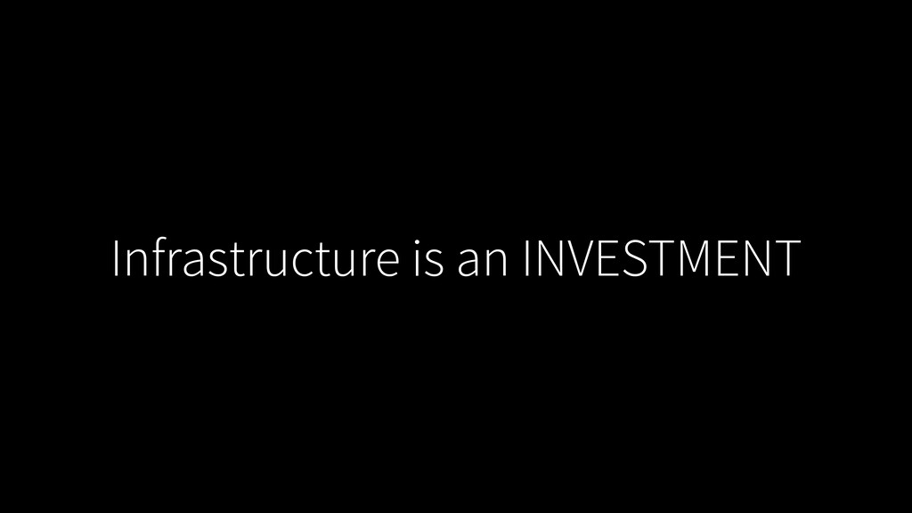 Infrastructure is an INVESTMENT