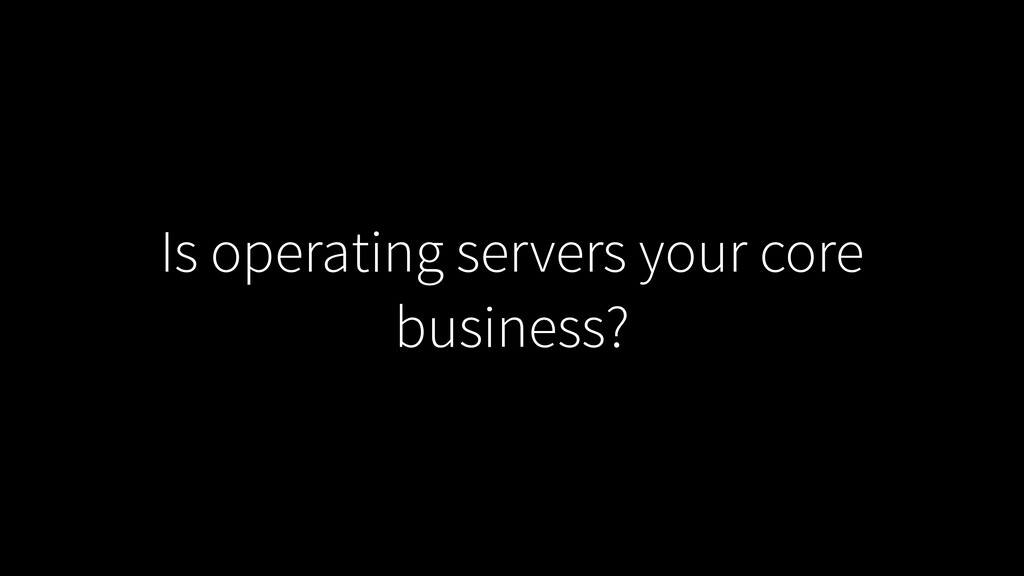 Is operating servers your core business?