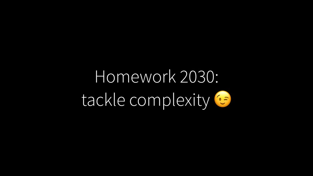 Homework 2030: tackle complexity