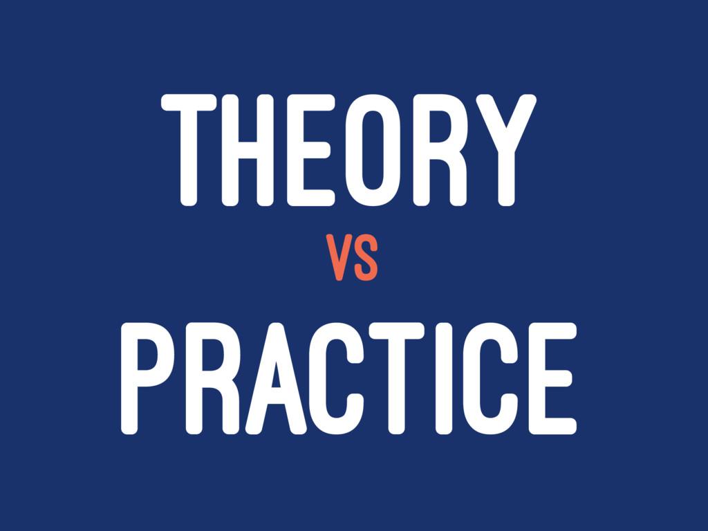 THEORY VS PRACTICE