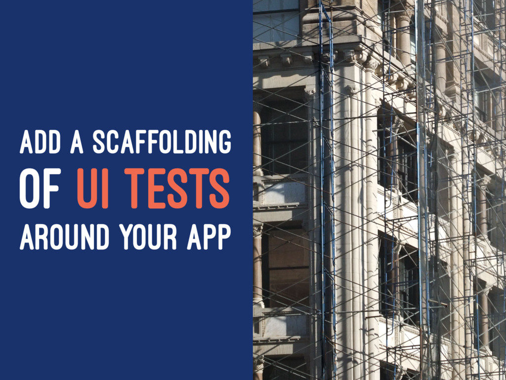 ADD A SCAFFOLDING OF UI TESTS AROUND YOUR APP