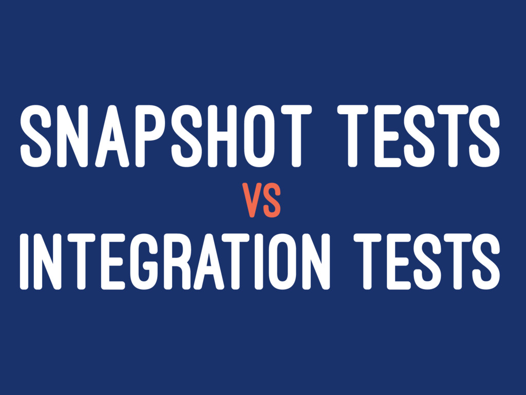 SNAPSHOT TESTS VS INTEGRATION TESTS