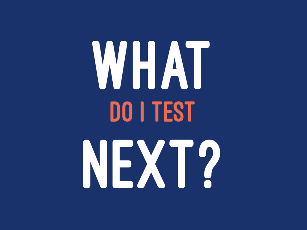WHAT DO I TEST NEXT?