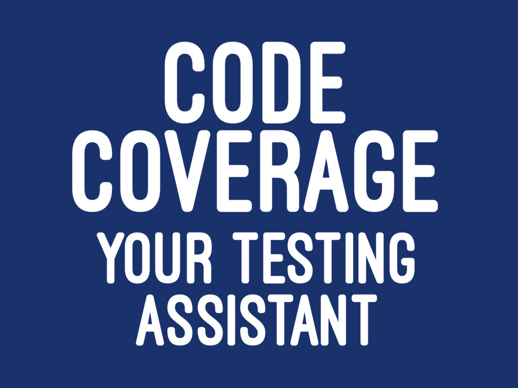 CODE COVERAGE YOUR TESTING ASSISTANT