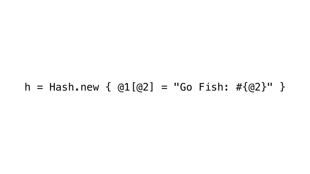"h = Hash.new { @1[@2] = ""Go Fish: #{@2}"" }"