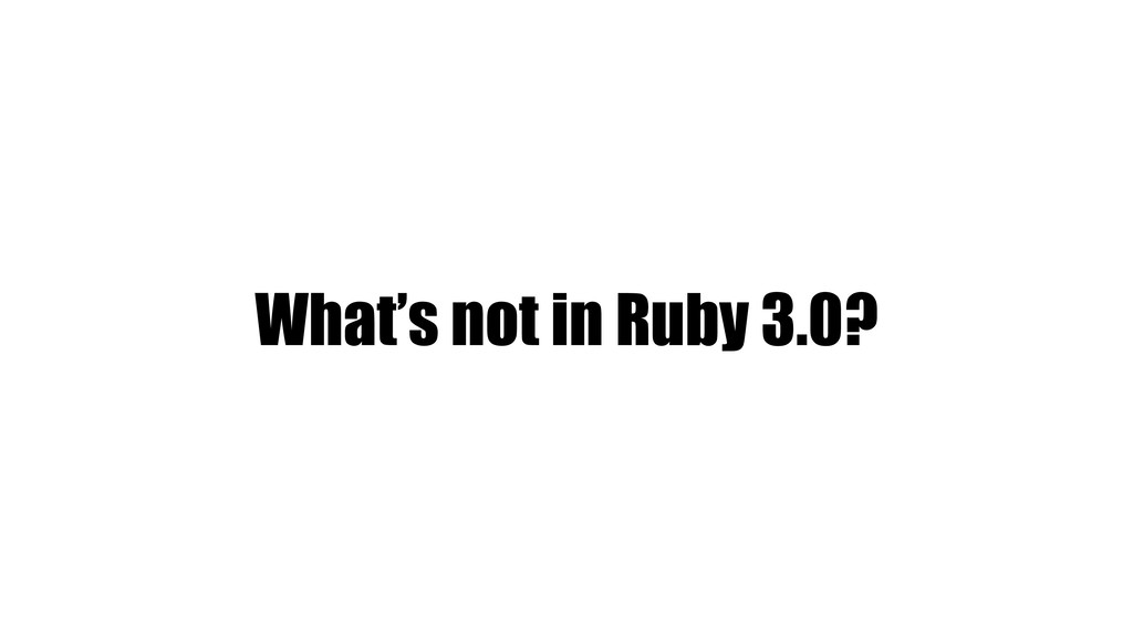 What's not in Ruby 3.0?