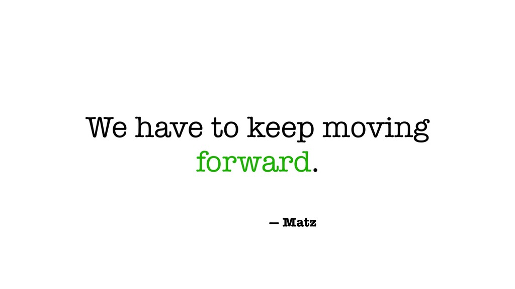 We have to keep moving forward. — Matz
