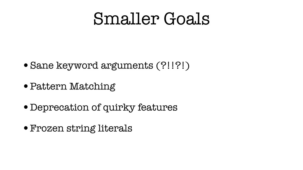 Smaller Goals •Sane keyword arguments (?!!?!) •...