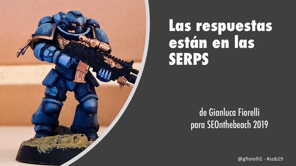 Las respuestas están en las SERPS de Gianluca F...