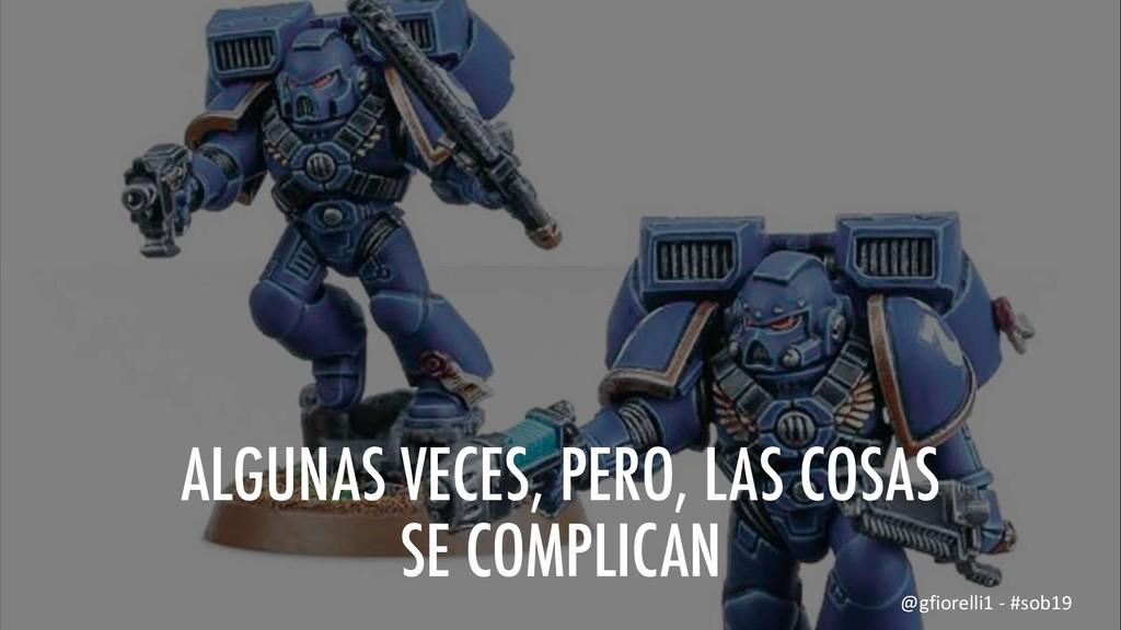 ALGUNAS VECES, PERO, LAS COSAS SE COMPLICAN @gf...