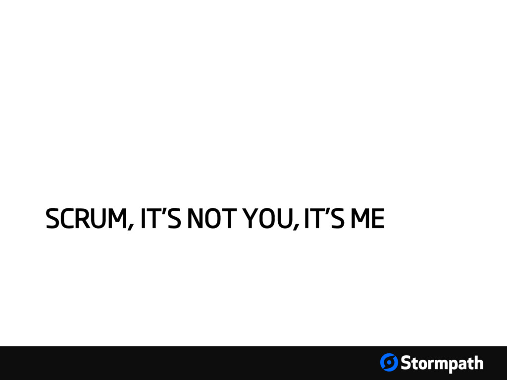 SCRUM, IT'S NOT YOU, IT'S ME