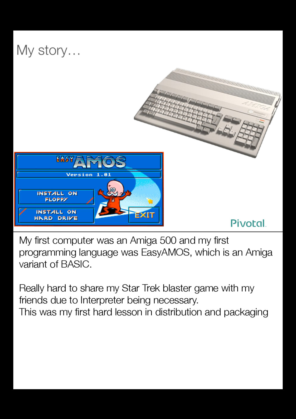 My first computer was an Amiga 500 and my first p...