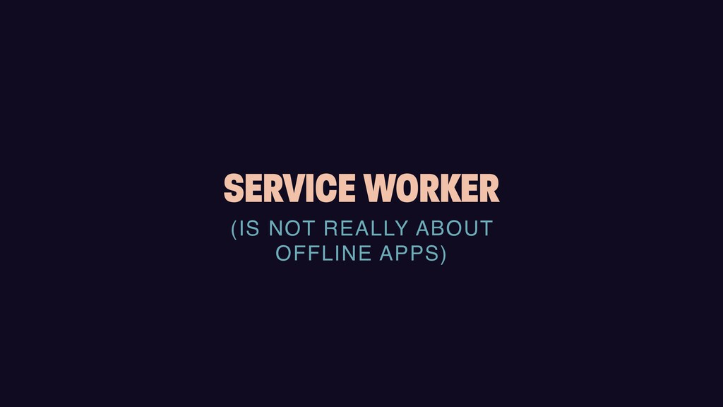 SERVICE WORKER (IS NOT REALLY ABOUT    OFFLINE ...