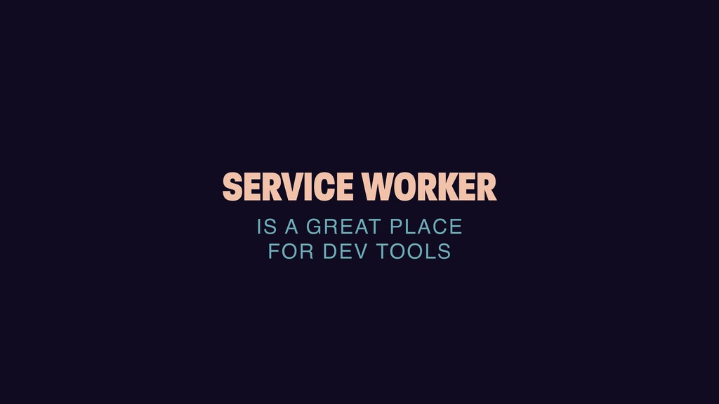 SERVICE WORKER IS A GREAT PLACE    FOR DEV TOOLS