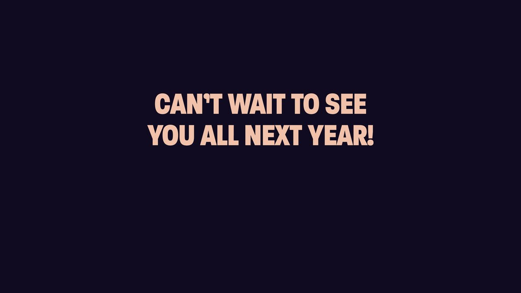 CAN'T WAIT TO SEE   YOU ALL NEXT YEAR!