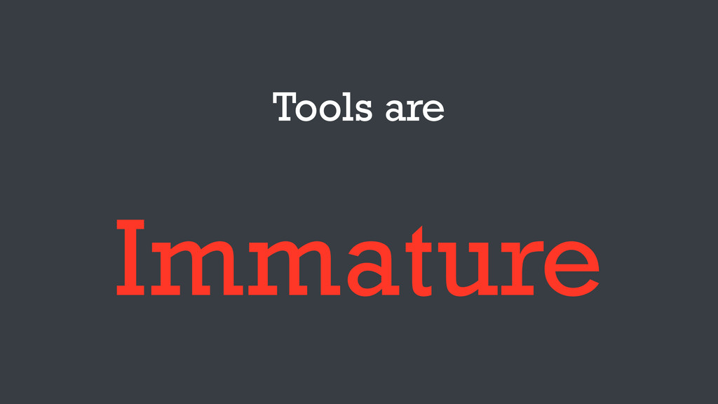 Tools are Immature