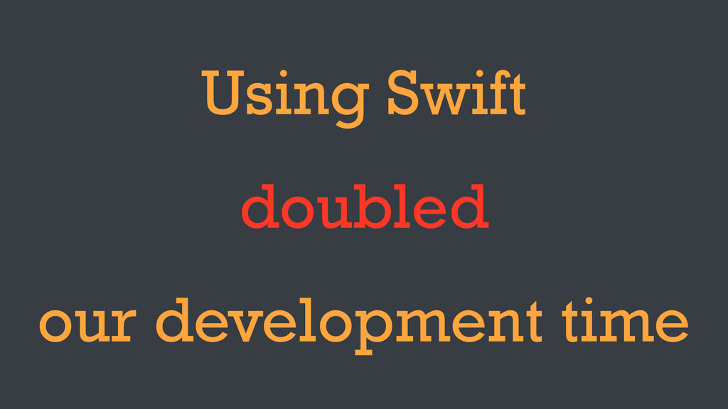 Using Swift doubled our development time