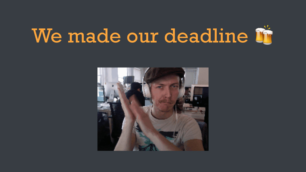 We made our deadline