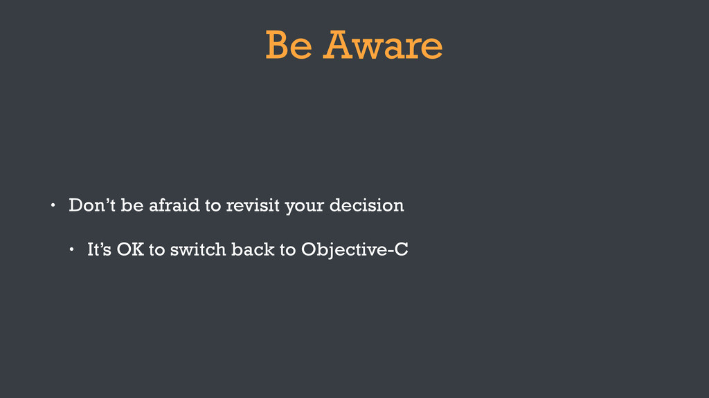 Be Aware • Don't be afraid to revisit your deci...