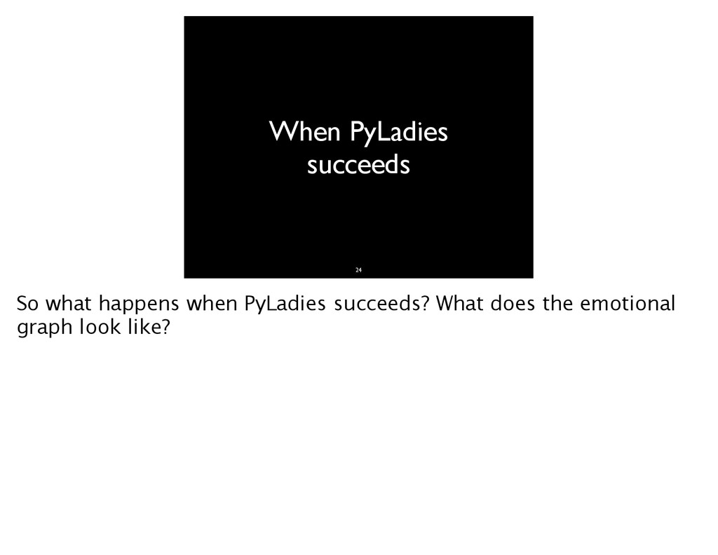 When PyLadies succeeds 24 So what happens when ...