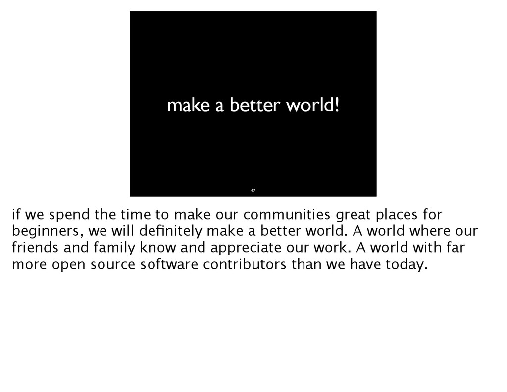 make a better world! 47 if we spend the time to...