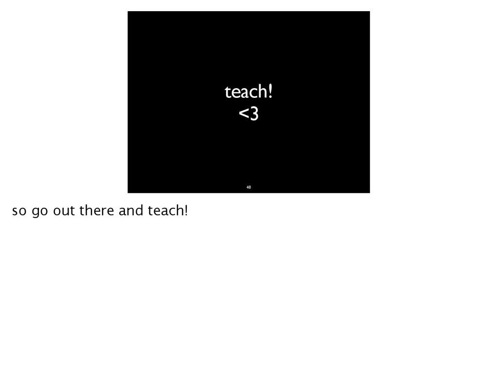 teach! <3 48 so go out there and teach!