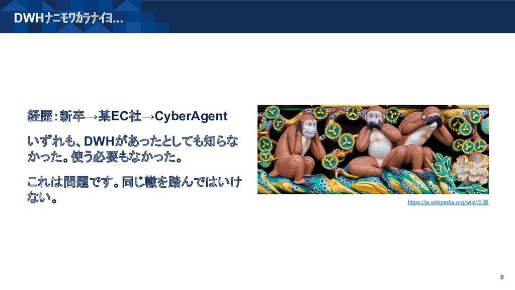DWHナニモワカラナイヨ... 8 経歴:新卒→某EC社→CyberAgent いずれも、DW...