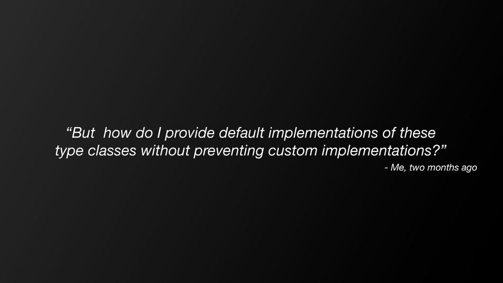 """But how do I provide default implementations o..."