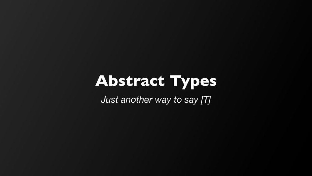 Abstract Types Just another way to say [T]