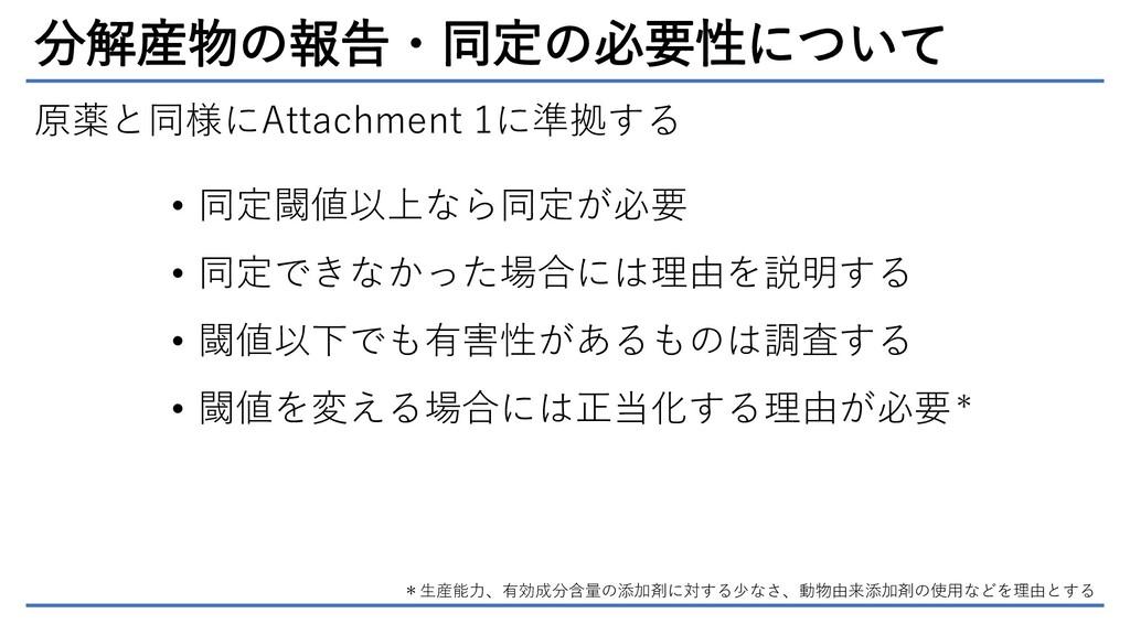 分解産物の報告・同定の必要性について 原薬と同様にAttachment 1に準拠する • 同定...