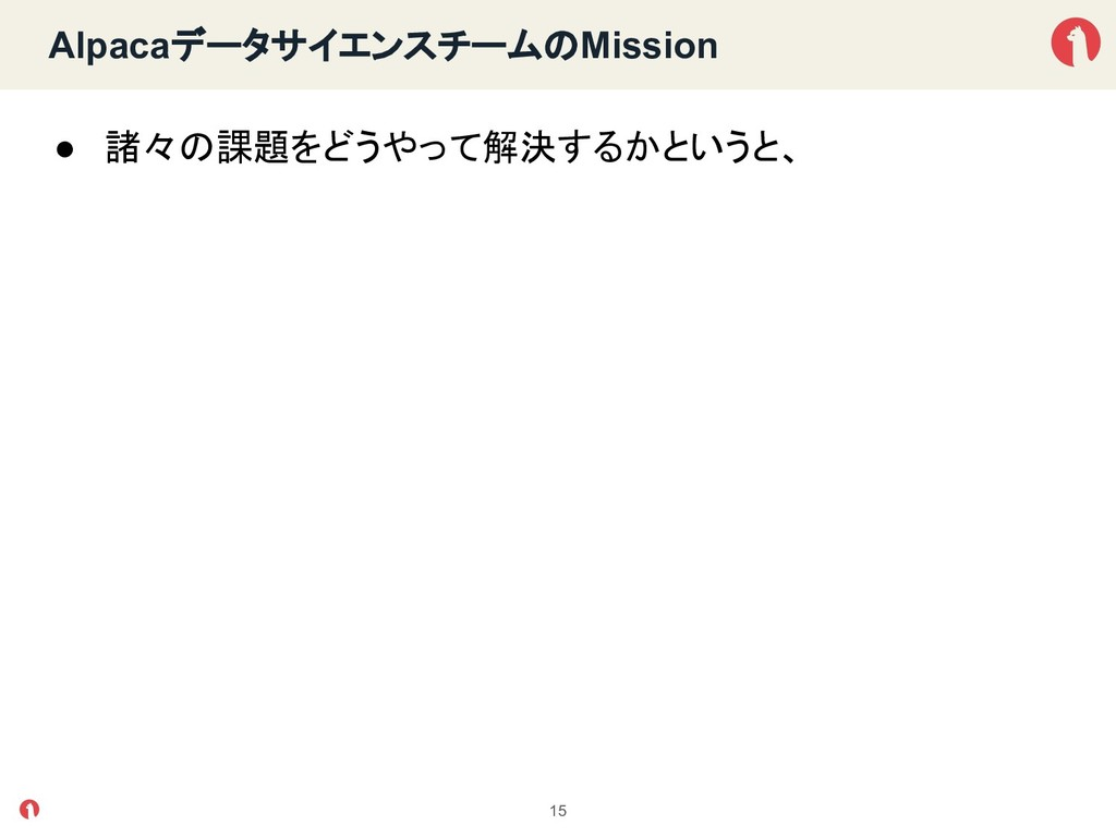 Alpacaデータサイエンスチーム Mission ● 諸々 課題をどうやって解決するかという...