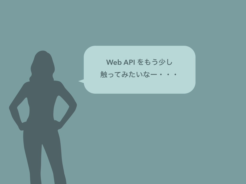 Web API Λ͏গ͠ ৮ͬͯΈ͍ͨͳʔɾɾɾ