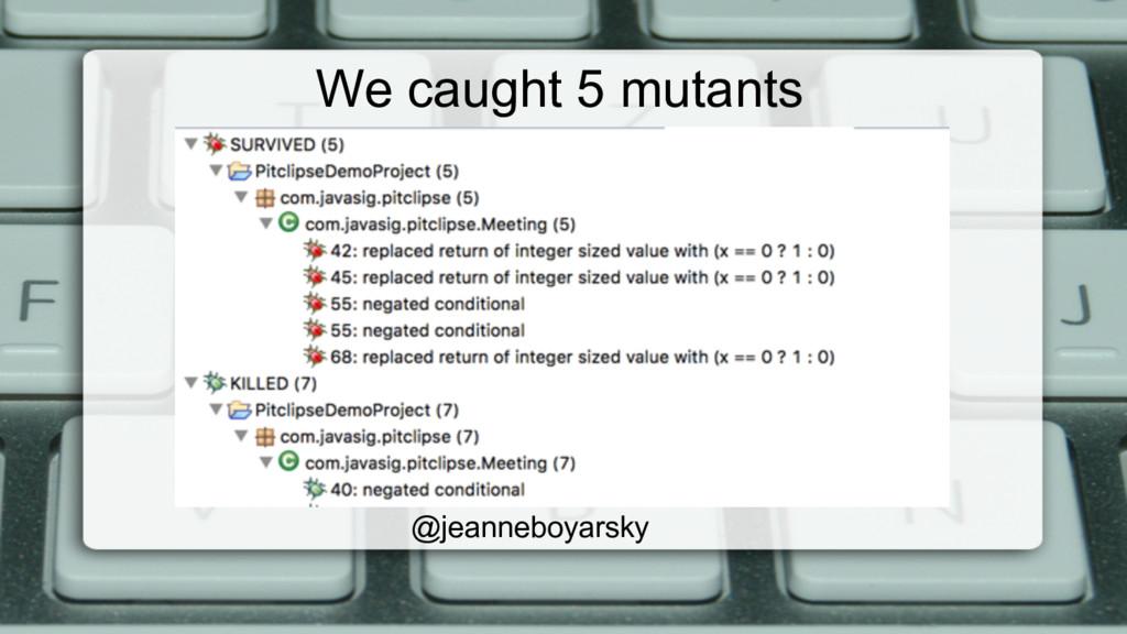 We caught 5 mutants @jeanneboyarsky