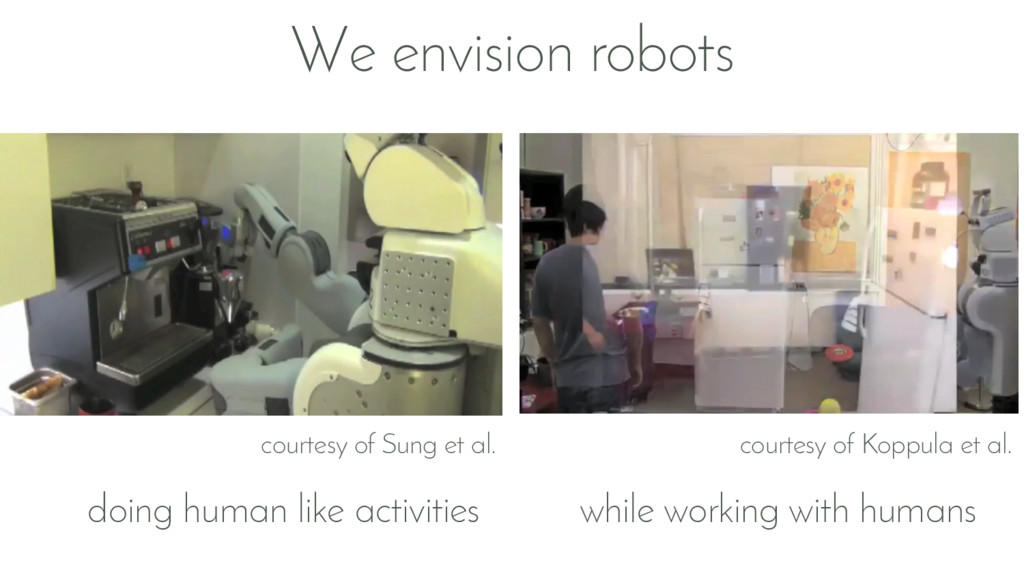 We envision robots doing human like activities ...