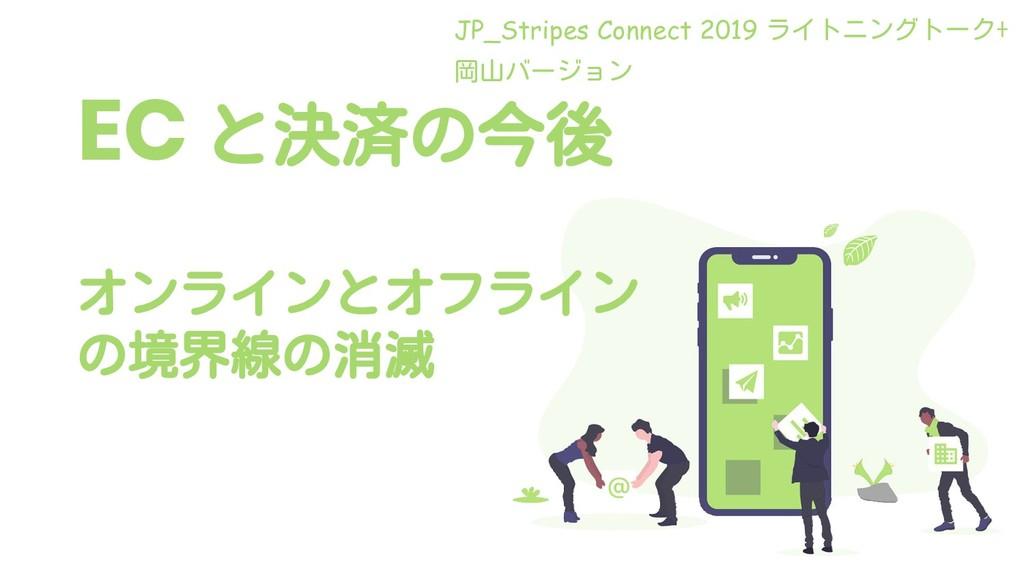EC と決済の今後 オンラインとオフライン の境界線の消滅 JP_Stripes Connec...
