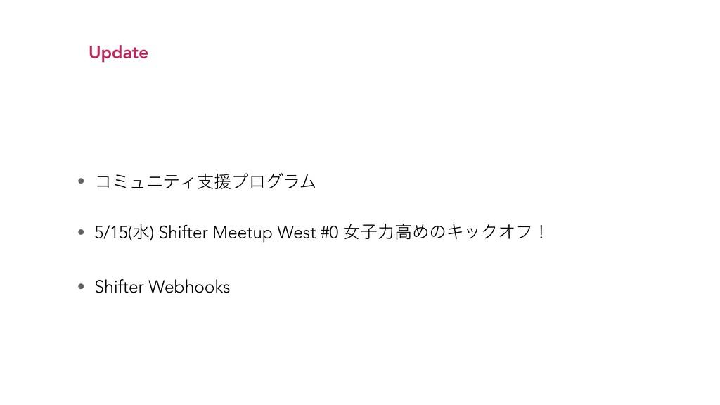 Update • ίϛϡχςΟࢧԉϓϩάϥϜ • 5/15(ਫ) Shifter Meetup...