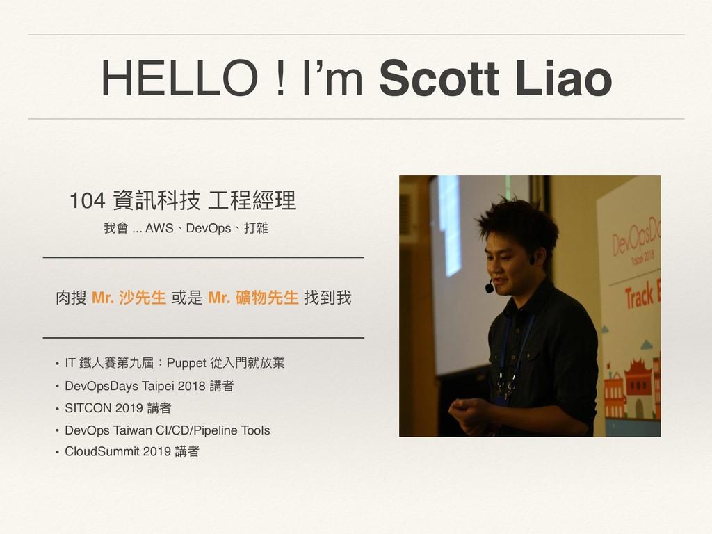 HELLO ! I'm Scott Liao 104 資訊科技 ⼯工程經理理 我會 ... A...
