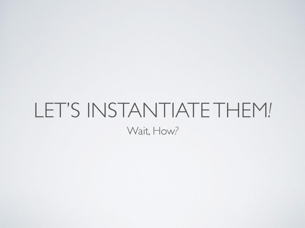 LET'S INSTANTIATE THEM! Wait, How?