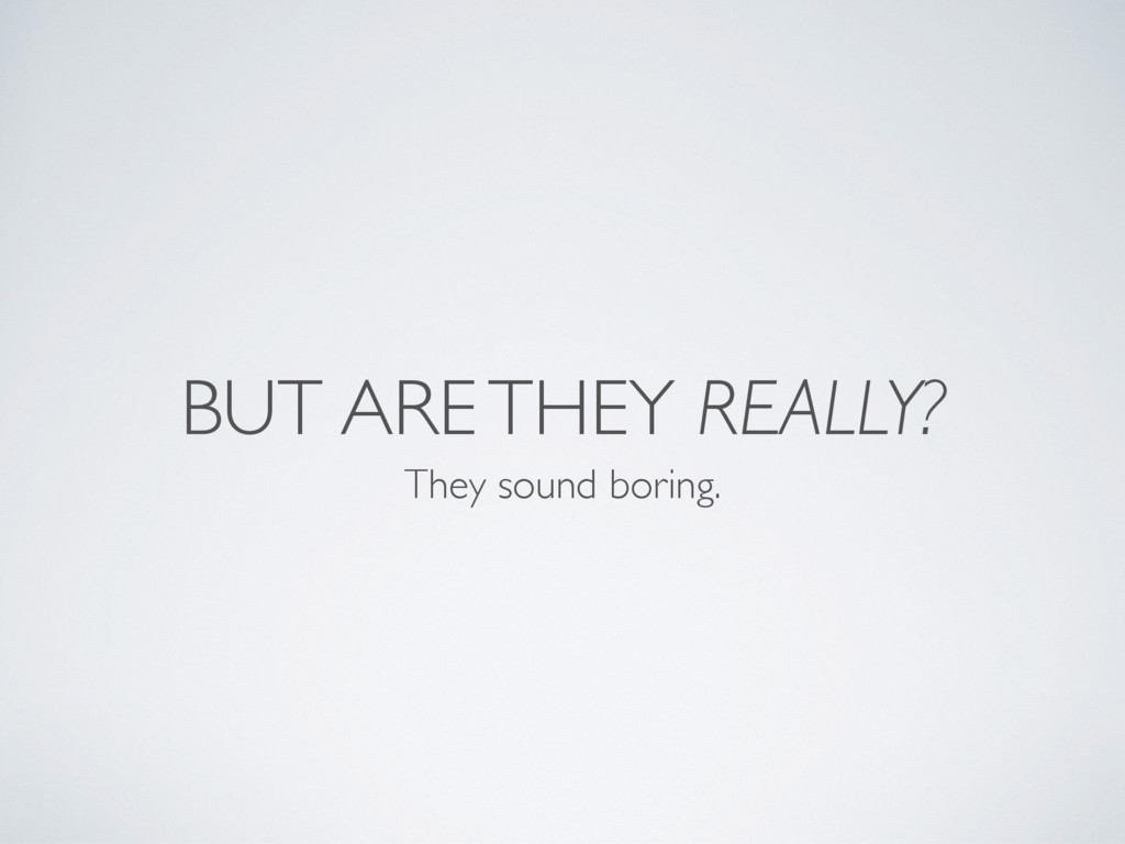 BUT ARE THEY REALLY? They sound boring.