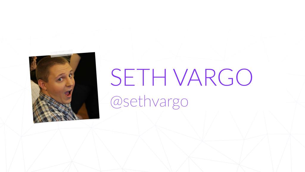 SETH VARGO @sethvargo