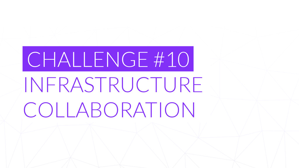 CHALLENGE #10 INFRASTRUCTURE COLLABORATION