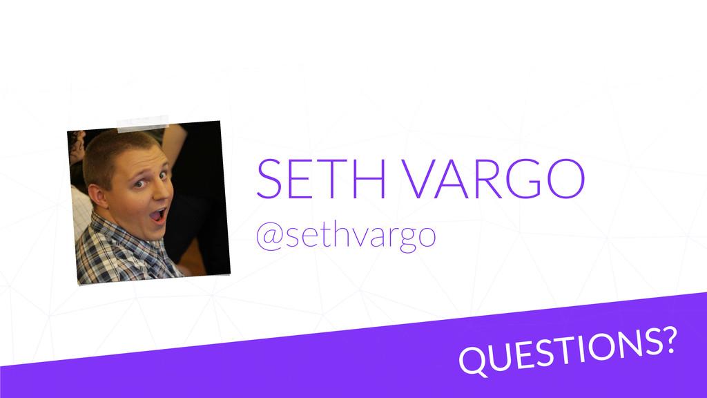 SETH VARGO @sethvargo QUESTIONS?